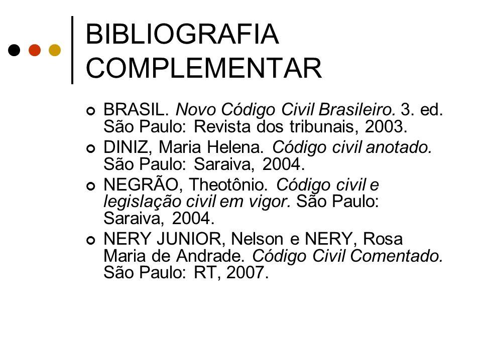 BIBLIOGRAFIA COMPLEMENTAR BRASIL. Novo Código Civil Brasileiro. 3. ed. São Paulo: Revista dos tribunais, 2003. DINIZ, Maria Helena. Código civil anota