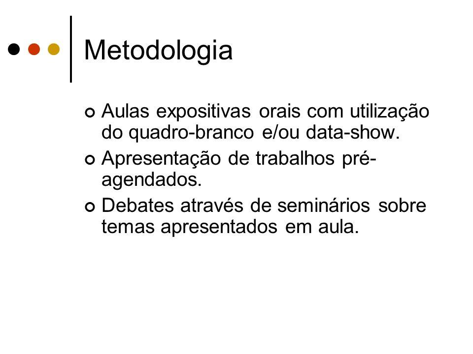 Metodologia Aulas expositivas orais com utilização do quadro-branco e/ou data-show. Apresentação de trabalhos pré- agendados. Debates através de semin