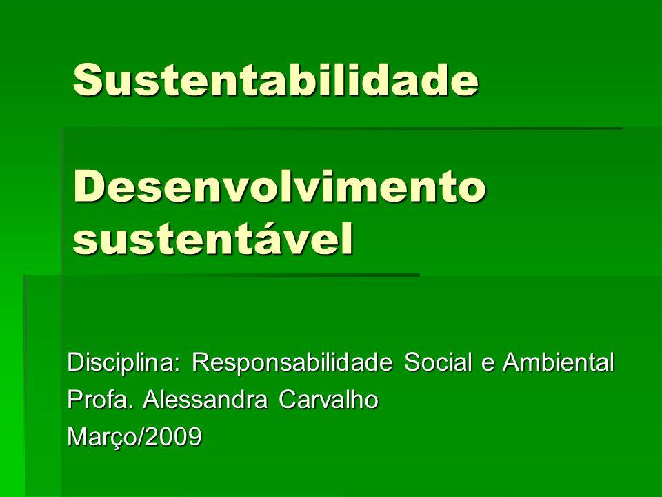 Sustentabilidade Desenvolvimento sustentável Disciplina: Responsabilidade Social e Ambiental Profa. Alessandra Carvalho Março/2009