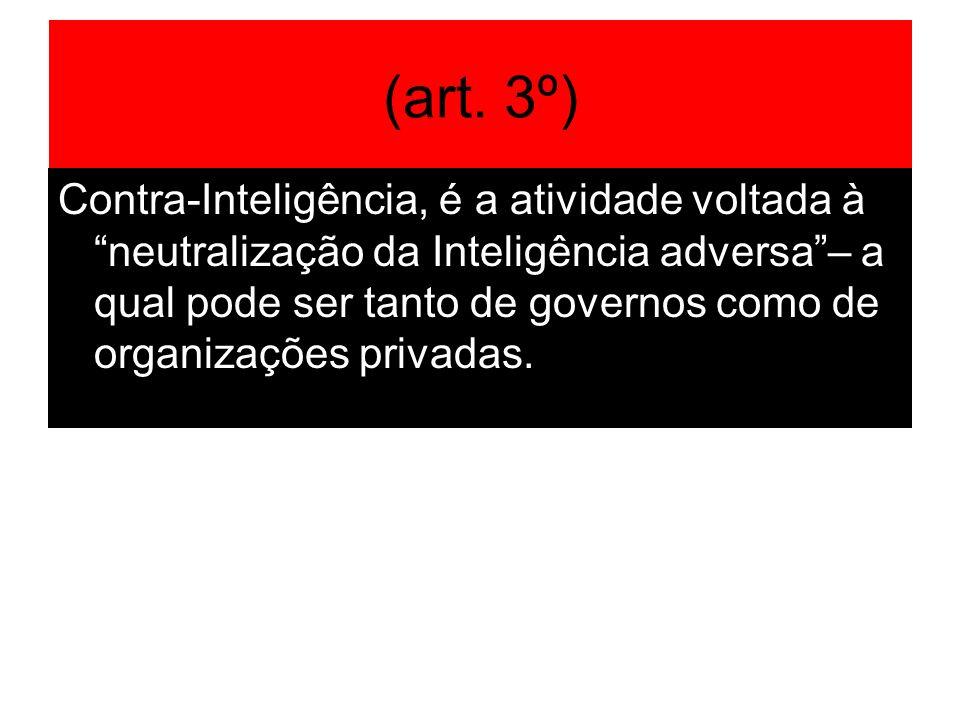(art. 3º) Contra-Inteligência, é a atividade voltada à neutralização da Inteligência adversa– a qual pode ser tanto de governos como de organizações p