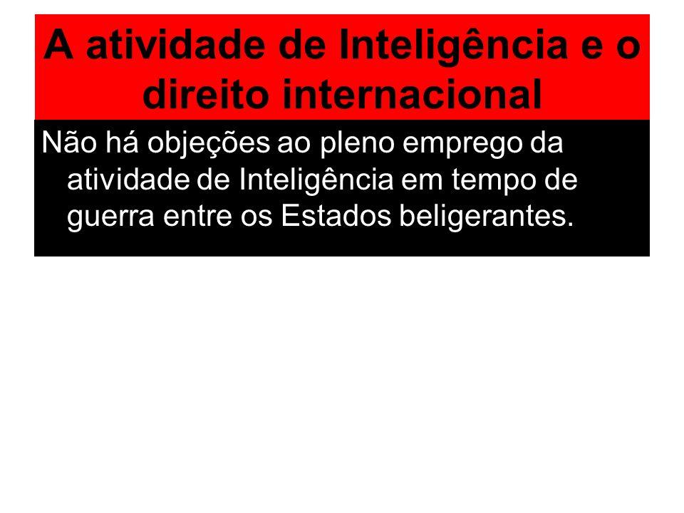 A atividade de Inteligência e o direito internacional Não há objeções ao pleno emprego da atividade de Inteligência em tempo de guerra entre os Estado