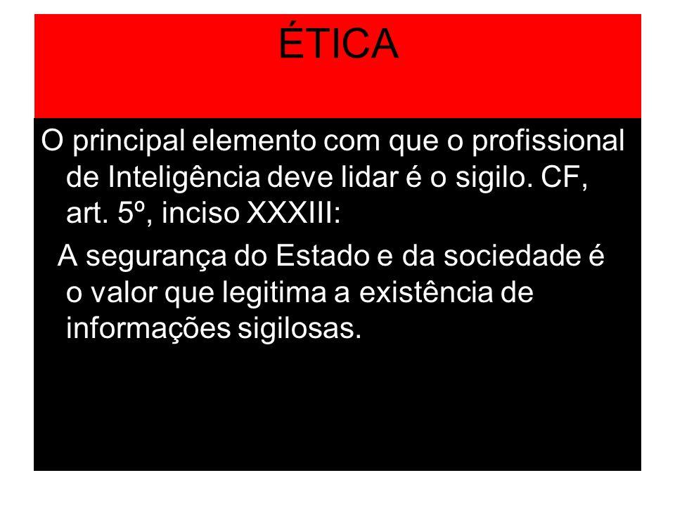 ÉTICA O principal elemento com que o profissional de Inteligência deve lidar é o sigilo. CF, art. 5º, inciso XXXIII: A segurança do Estado e da socied