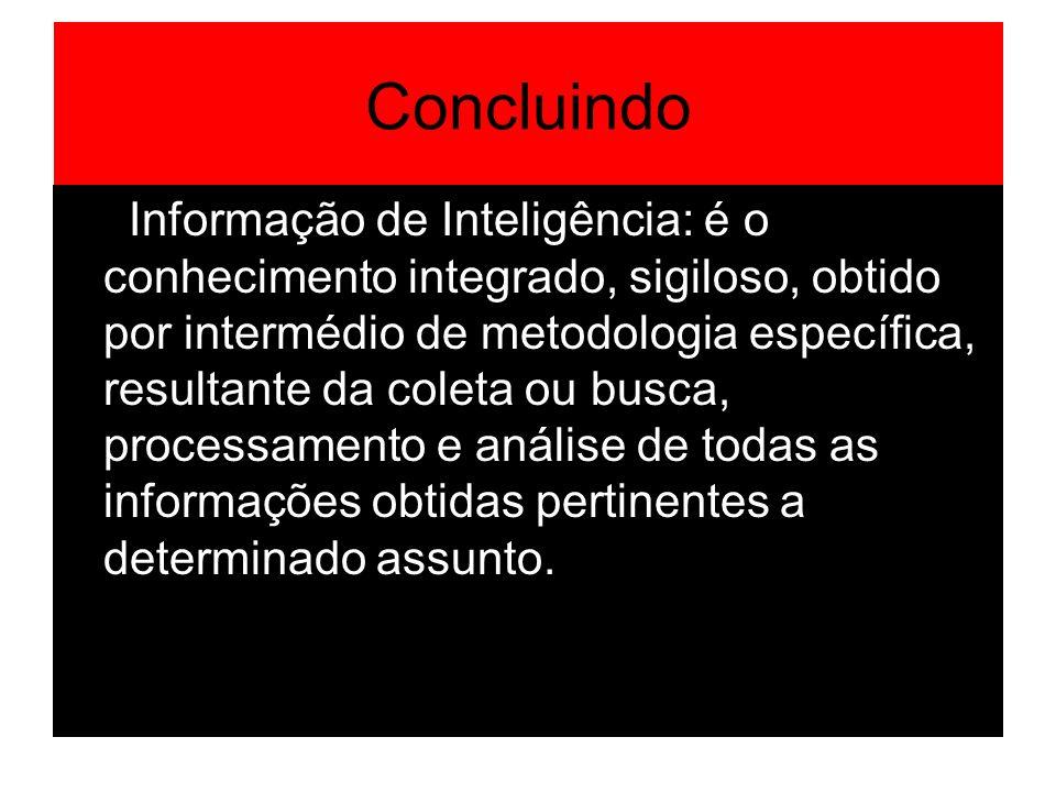 Concluindo Informação de Inteligência: é o conhecimento integrado, sigiloso, obtido por intermédio de metodologia específica, resultante da coleta ou