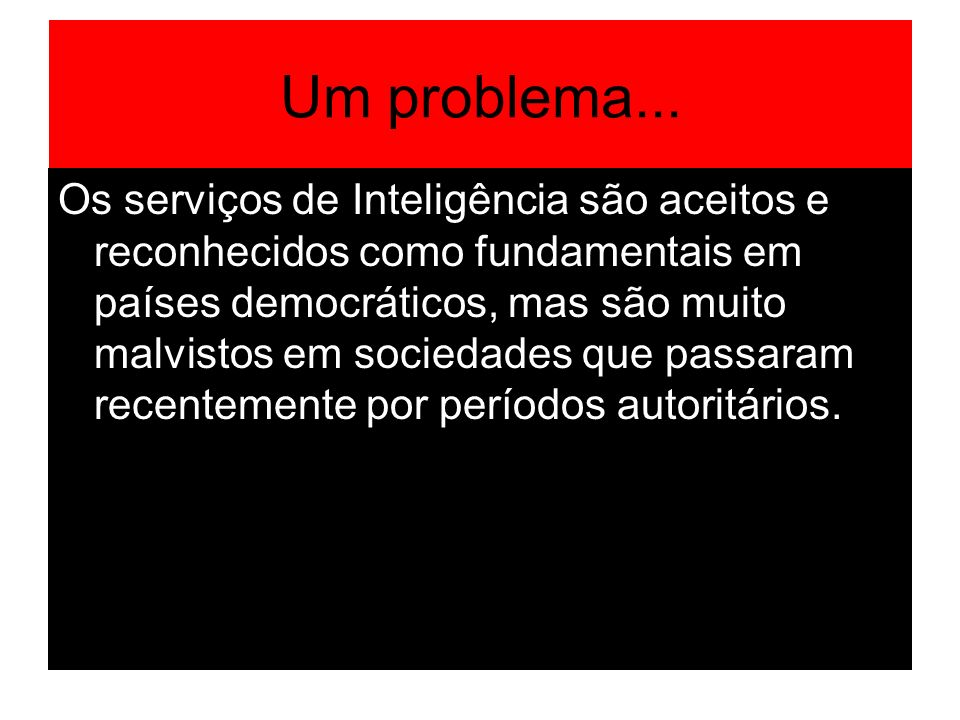Um problema... Os serviços de Inteligência são aceitos e reconhecidos como fundamentais em países democráticos, mas são muito malvistos em sociedades