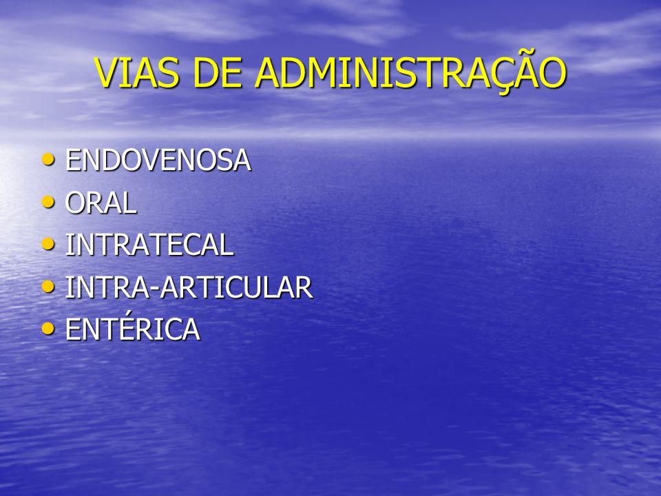 VIAS DE ADMINISTRAÇÃO ENDOVENOSA ENDOVENOSA ORAL ORAL INTRATECAL INTRATECAL INTRA-ARTICULAR INTRA-ARTICULAR ENTÉRICA ENTÉRICA