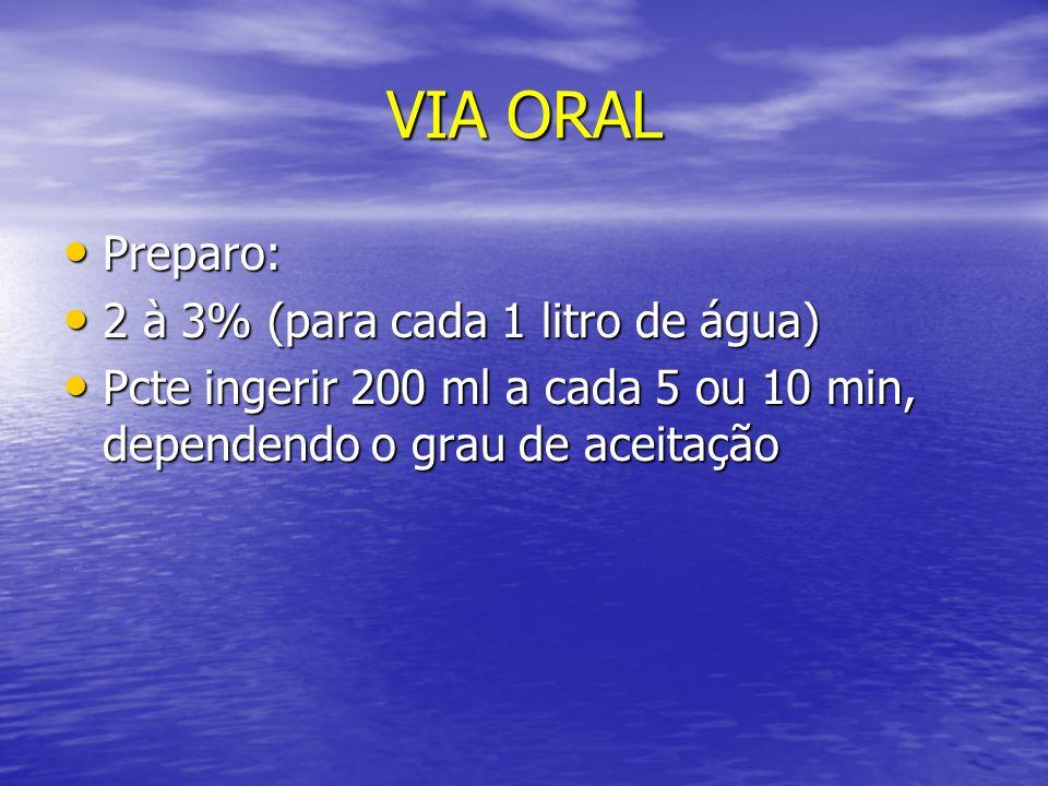 VIA ORAL Preparo: Preparo: 2 à 3% (para cada 1 litro de água) 2 à 3% (para cada 1 litro de água) Pcte ingerir 200 ml a cada 5 ou 10 min, dependendo o