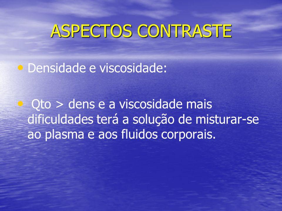 ASPECTOS CONTRASTE Densidade e viscosidade: Qto > dens e a viscosidade mais dificuldades terá a solução de misturar-se ao plasma e aos fluidos corpora
