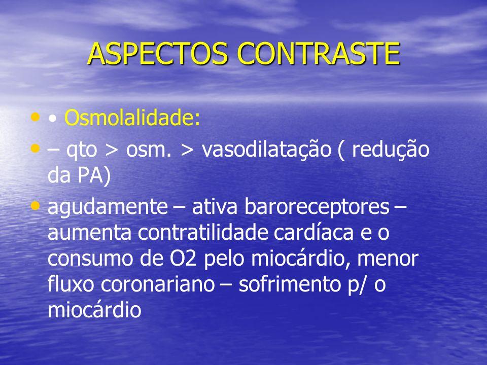 ASPECTOS CONTRASTE Osmolalidade: – qto > osm. > vasodilatação ( redução da PA) agudamente – ativa baroreceptores – aumenta contratilidade cardíaca e o