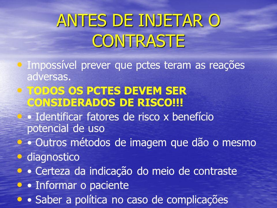 ANTES DE INJETAR O CONTRASTE Impossível prever que pctes teram as reações adversas. TODOS OS PCTES DEVEM SER CONSIDERADOS DE RISCO!!! Identificar fato