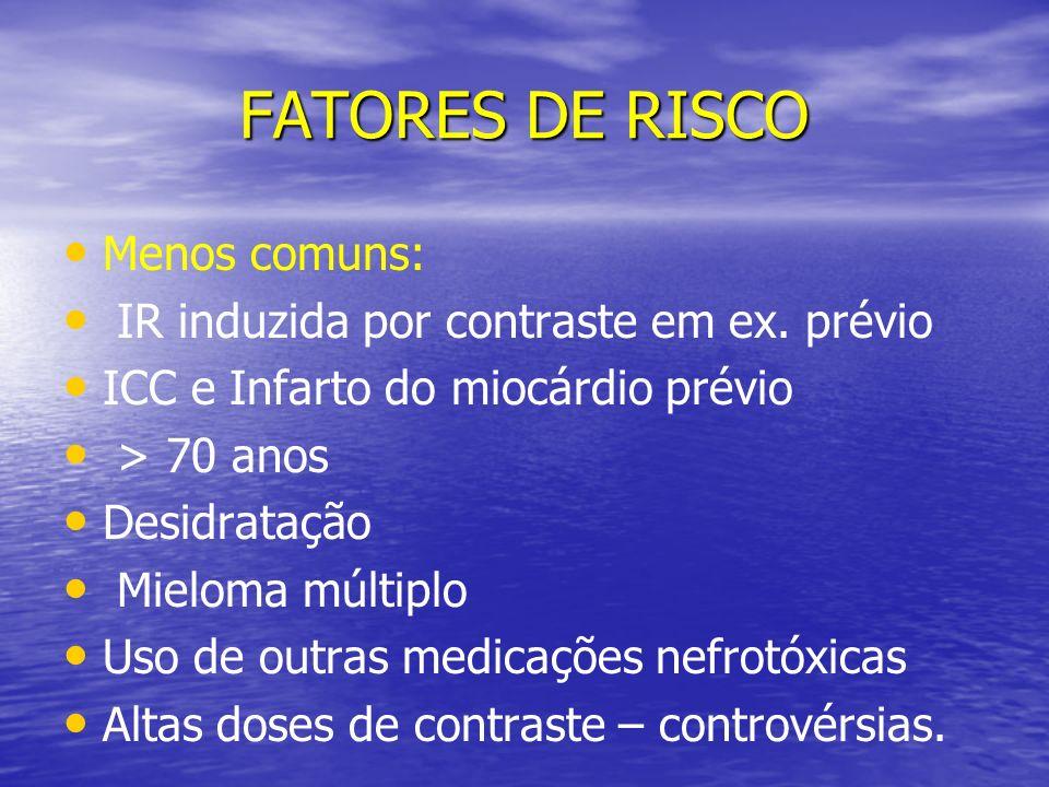 FATORES DE RISCO Menos comuns: IR induzida por contraste em ex. prévio ICC e Infarto do miocárdio prévio > 70 anos Desidratação Mieloma múltiplo Uso d