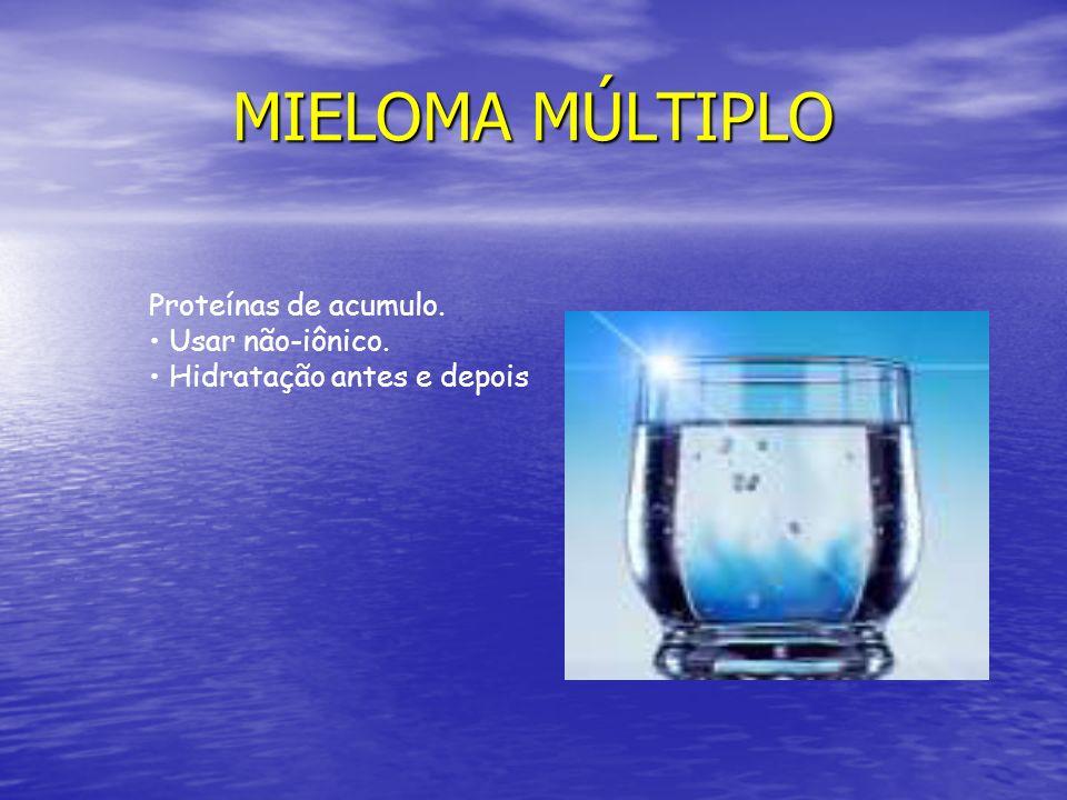 MIELOMA MÚLTIPLO Proteínas de acumulo. Usar não-iônico. Hidratação antes e depois