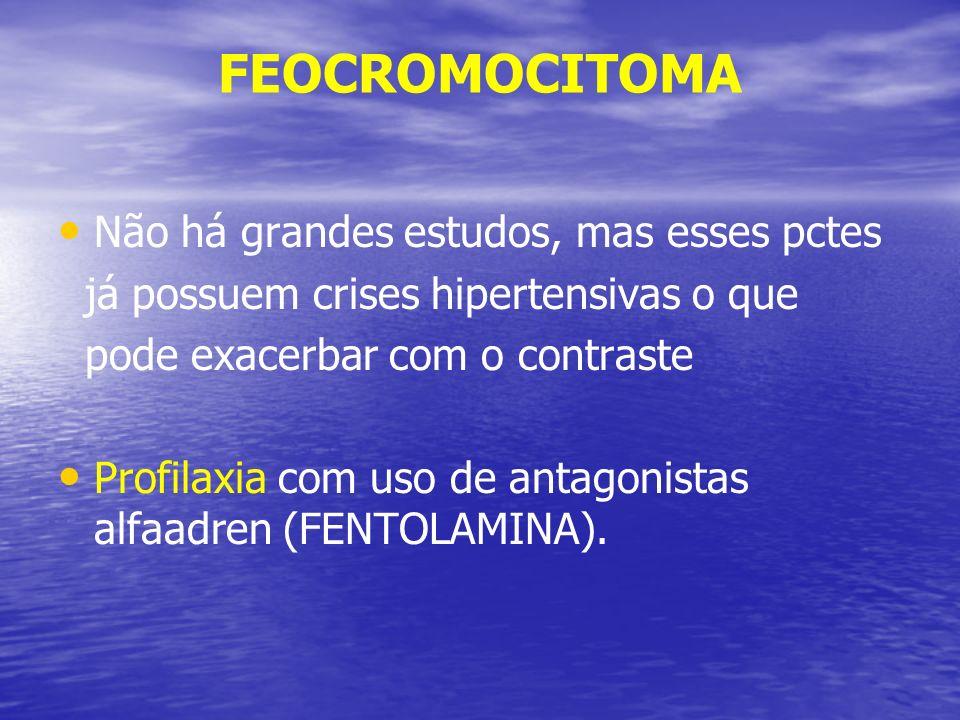 FEOCROMOCITOMA Não há grandes estudos, mas esses pctes já possuem crises hipertensivas o que pode exacerbar com o contraste Profilaxia com uso de anta