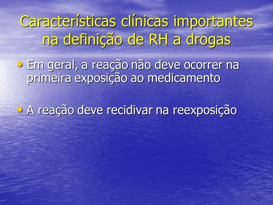 Características clínicas importantes na definição de RH a drogas Em geral, a reação não deve ocorrer na primeira exposição ao medicamento Em geral, a