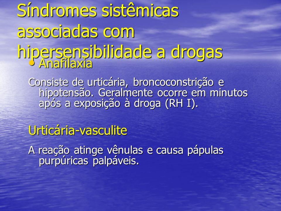 Síndromes sistêmicas associadas com hipersensibilidade a drogas Anafilaxia Anafilaxia Consiste de urticária, broncoconstrição e hipotensão. Geralmente