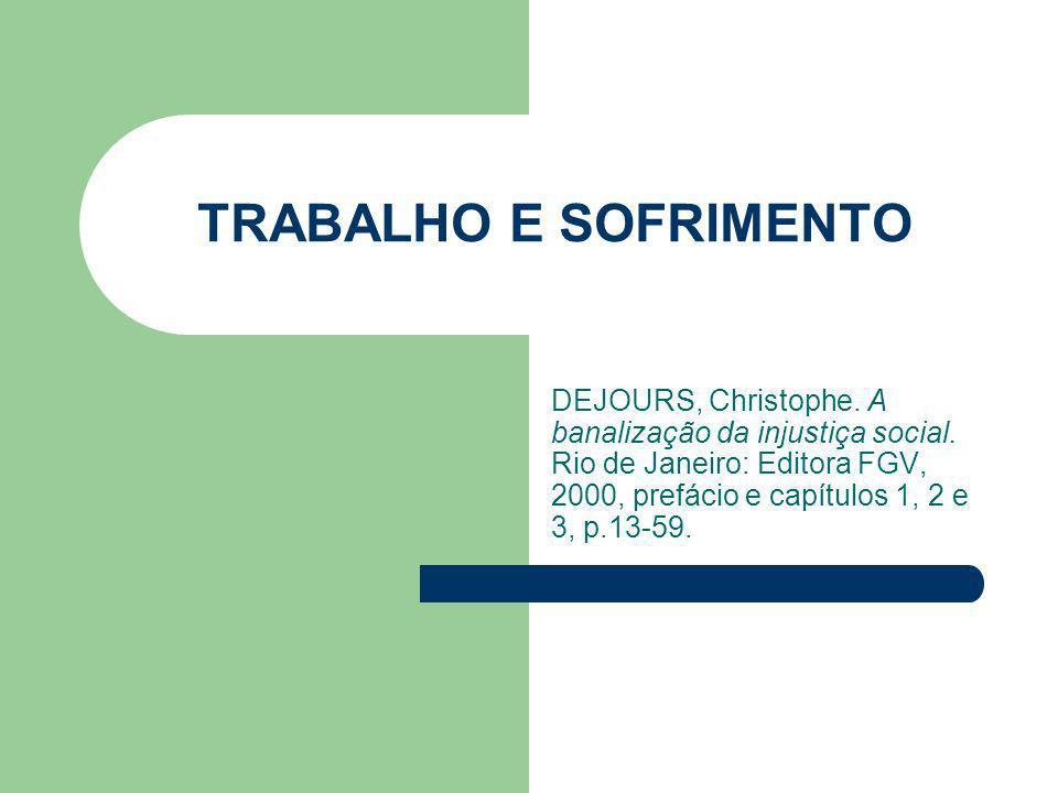 TRABALHO E SOFRIMENTO DEJOURS, Christophe. A banalização da injustiça social. Rio de Janeiro: Editora FGV, 2000, prefácio e capítulos 1, 2 e 3, p.13-5