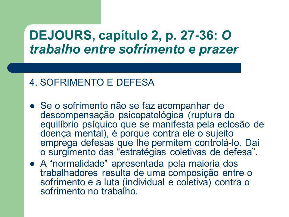 DEJOURS, capítulo 2, p. 27-36: O trabalho entre sofrimento e prazer 4. SOFRIMENTO E DEFESA Se o sofrimento não se faz acompanhar de descompensação psi