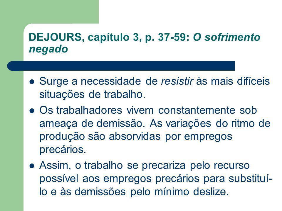 DEJOURS, capítulo 3, p. 37-59: O sofrimento negado Surge a necessidade de resistir às mais difíceis situações de trabalho. Os trabalhadores vivem cons