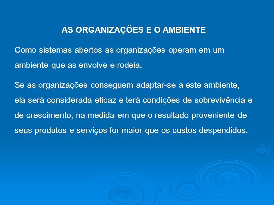 AS ORGANIZAÇÕES E O AMBIENTE Como sistemas abertos as organizações operam em um ambiente que as envolve e rodeia. Se as organizações conseguem adaptar