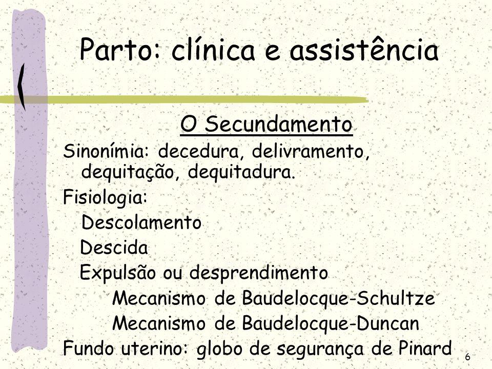 6 Parto: clínica e assistência O Secundamento Sinonímia: decedura, delivramento, dequitação, dequitadura. Fisiologia: Descolamento Descida Expulsão ou