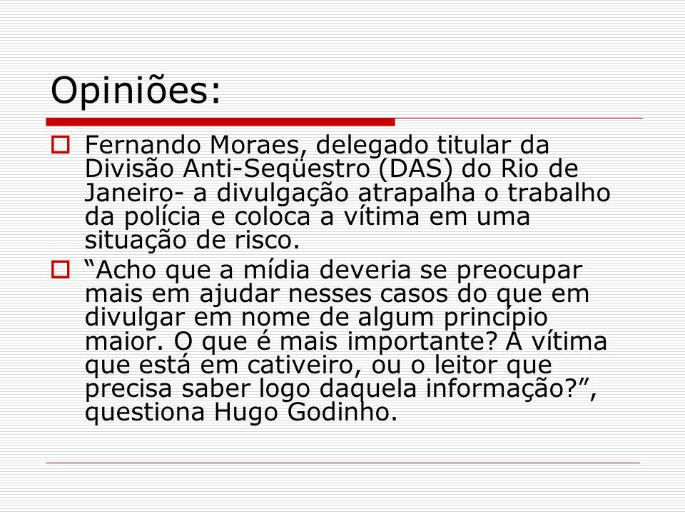 Opiniões: Fernando Moraes, delegado titular da Divisão Anti-Seqüestro (DAS) do Rio de Janeiro- a divulgação atrapalha o trabalho da polícia e coloca a