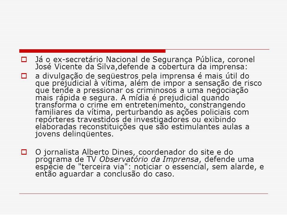 Já o ex-secretário Nacional de Segurança Pública, coronel José Vicente da Silva,defende a cobertura da imprensa: a divulgação de seqüestros pela impre