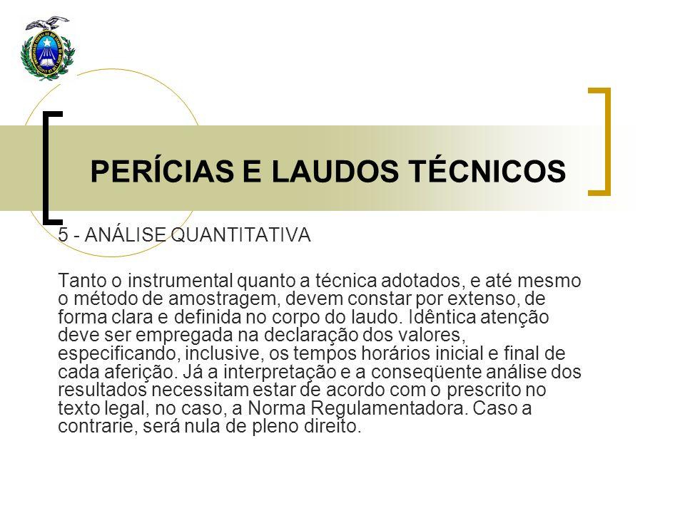 PERÍCIAS E LAUDOS TÉCNICOS 5 - ANÁLISE QUANTITATIVA Tanto o instrumental quanto a técnica adotados, e até mesmo o método de amostragem, devem constar