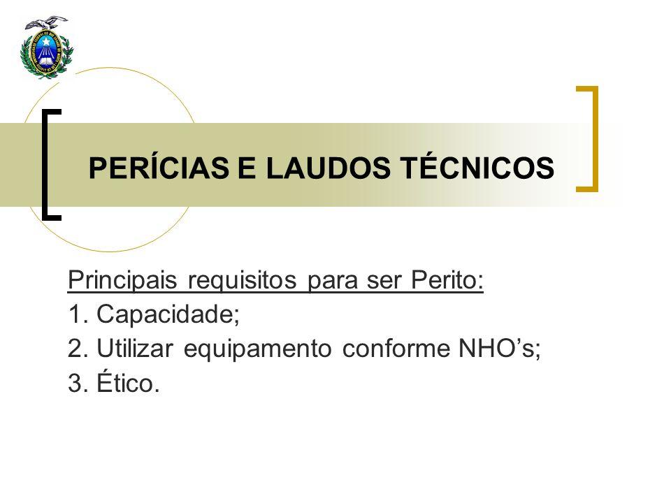 PERÍCIAS E LAUDOS TÉCNICOS Principais requisitos para ser Perito: 1. Capacidade; 2. Utilizar equipamento conforme NHOs; 3. Ético.