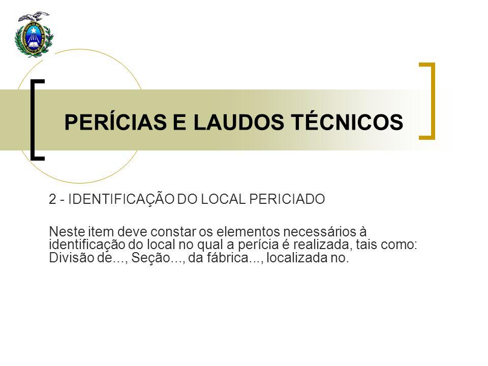 PERÍCIAS E LAUDOS TÉCNICOS 2 - IDENTIFICAÇÃO DO LOCAL PERICIADO Neste item deve constar os elementos necessários à identificação do local no qual a pe