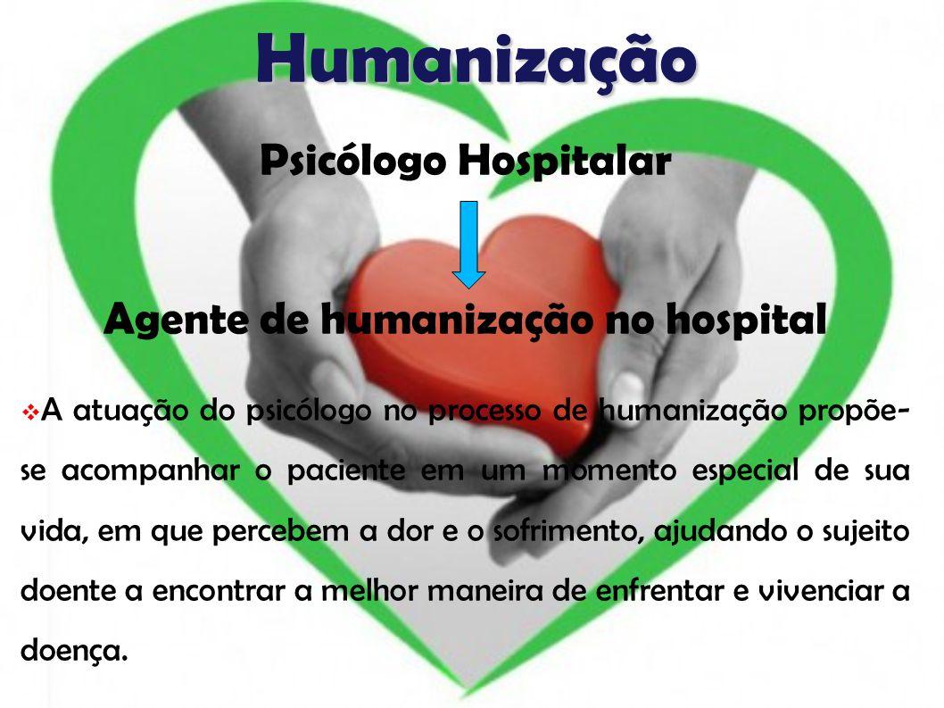 Humanização Psicólogo Hospitalar Agente de humanização no hospital A atuação do psicólogo no processo de humanização propõe- se acompanhar o paciente