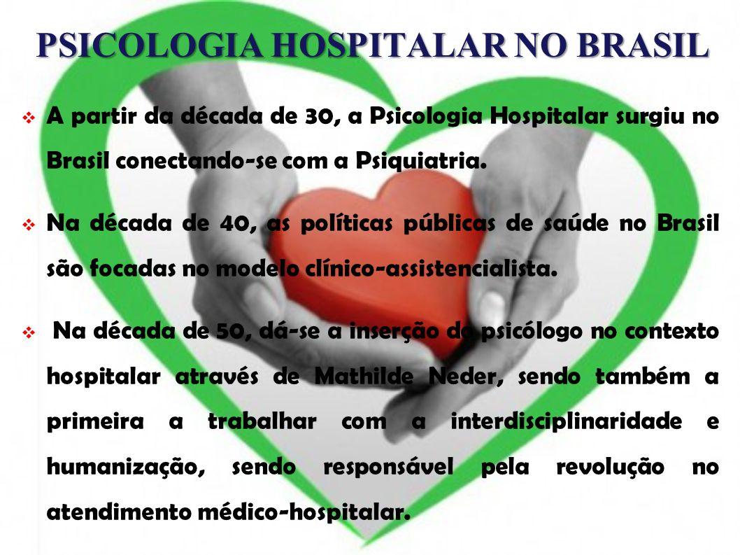 PSICOLOGIA HOSPITALAR NO BRASIL A partir da década de 30, a Psicologia Hospitalar surgiu no Brasil conectando-se com a Psiquiatria. Na década de 40, a
