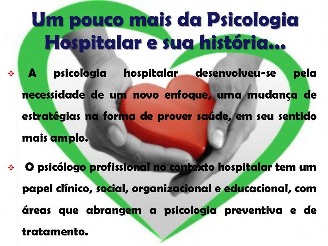Um pouco mais da Psicologia Hospitalar e sua história... A psicologia hospitalar desenvolveu-se pela necessidade de um novo enfoque, uma mudança de es