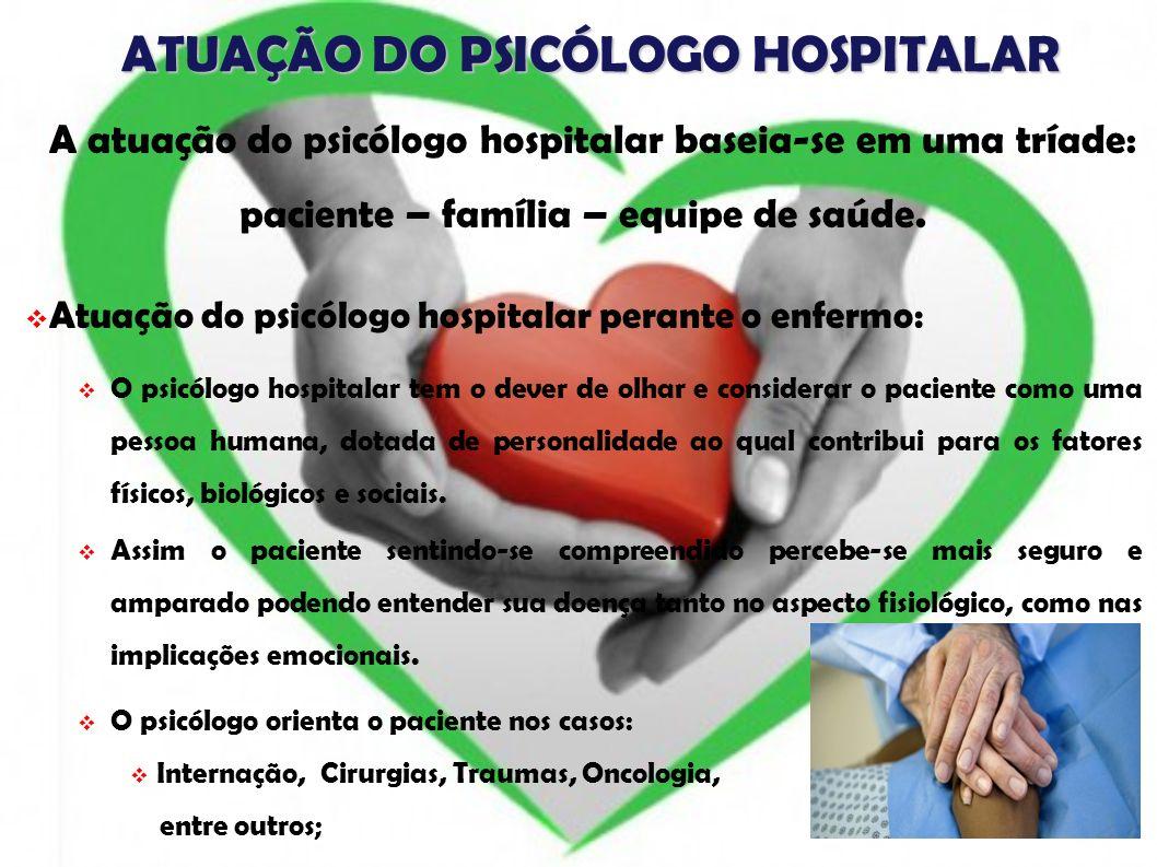 ATUAÇÃO DO PSICÓLOGO HOSPITALAR A atuação do psicólogo hospitalar baseia-se em uma tríade: paciente – família – equipe de saúde. Atuação do psicólogo