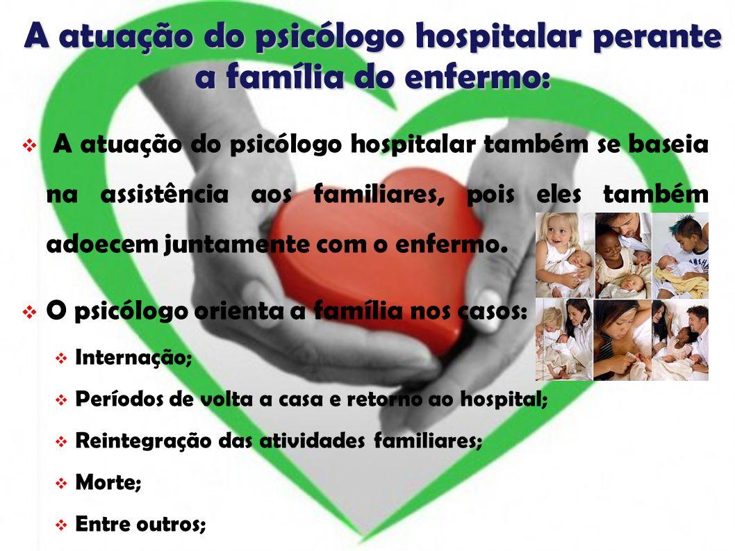A atuação do psicólogo hospitalar perante a família do enfermo: A atuação do psicólogo hospitalar também se baseia na assistência aos familiares, pois