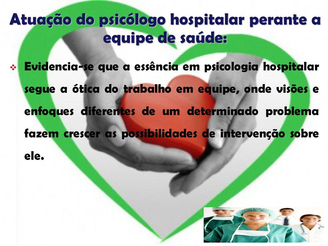 Atuação do psicólogo hospitalar perante a equipe de saúde: Evidencia-se que a essência em psicologia hospitalar segue a ótica do trabalho em equipe, o