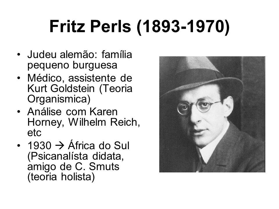 Fritz Perls (1893-1970) Judeu alemão: família pequeno burguesa Médico, assistente de Kurt Goldstein (Teoria Organismica) Análise com Karen Horney, Wil