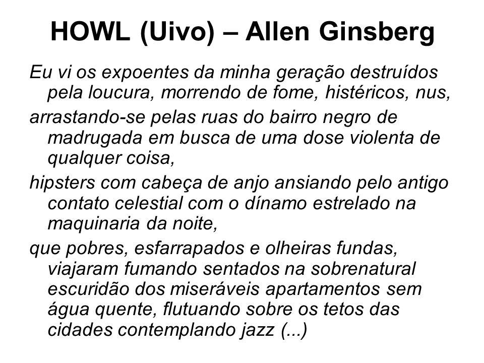 HOWL (Uivo) – Allen Ginsberg Eu vi os expoentes da minha geração destruídos pela loucura, morrendo de fome, histéricos, nus, arrastando-se pelas ruas