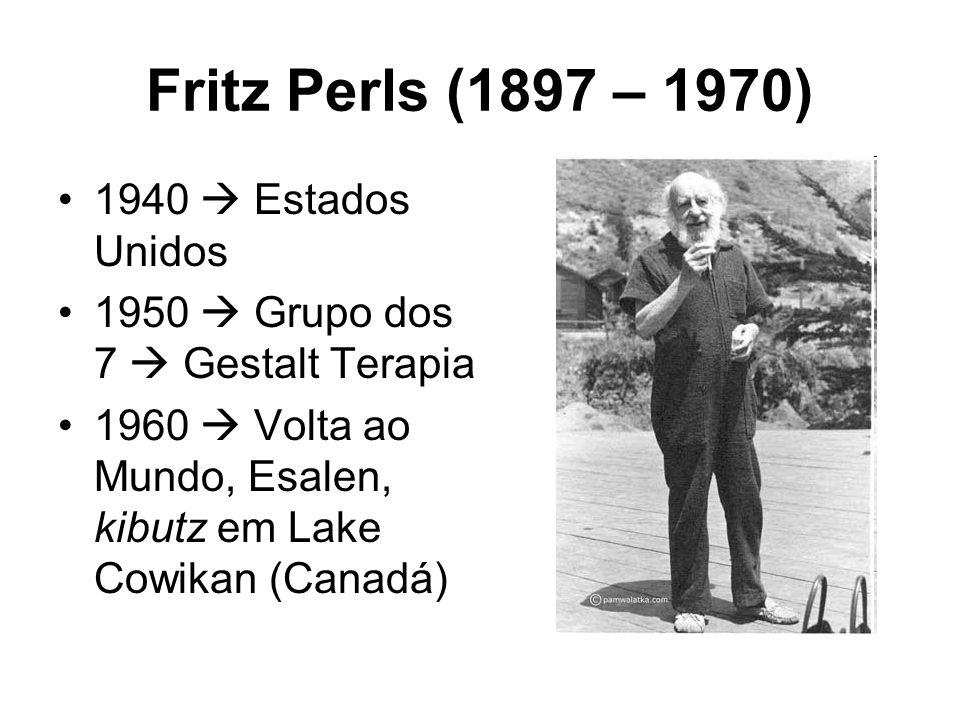 Fritz Perls (1897 – 1970) 1940 Estados Unidos 1950 Grupo dos 7 Gestalt Terapia 1960 Volta ao Mundo, Esalen, kibutz em Lake Cowikan (Canadá)