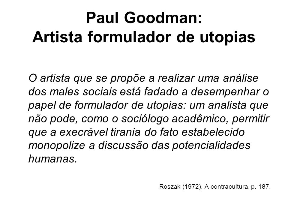Paul Goodman: Artista formulador de utopias O artista que se propõe a realizar uma análise dos males sociais está fadado a desempenhar o papel de form