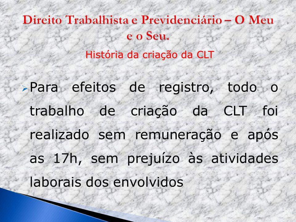 História da criação da CLT Para efeitos de registro, todo o trabalho de criação da CLT foi realizado sem remuneração e após as 17h, sem prejuízo às at