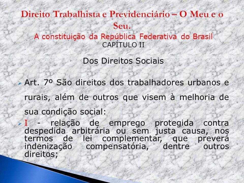 A constituição da República Federativa do Brasil CAPÍTULO II Dos Direitos Sociais Art. 7º São direitos dos trabalhadores urbanos e rurais, além de out