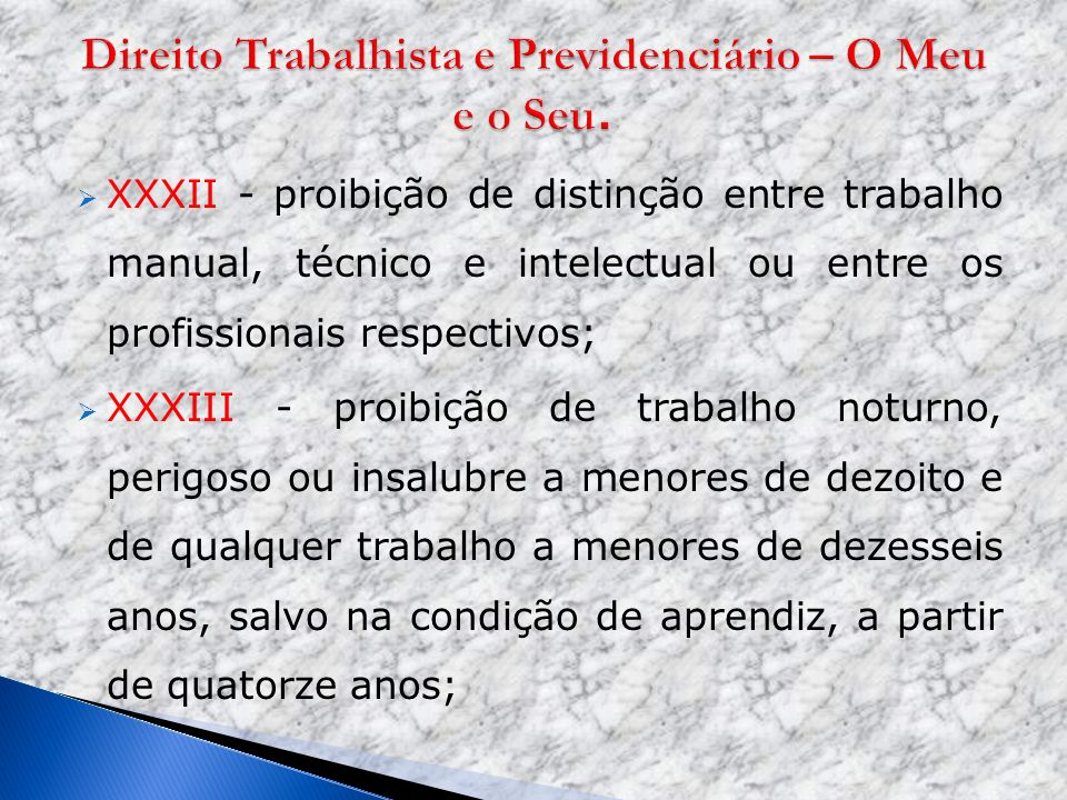 XXXII - proibição de distinção entre trabalho manual, técnico e intelectual ou entre os profissionais respectivos; XXXIII - proibição de trabalho notu