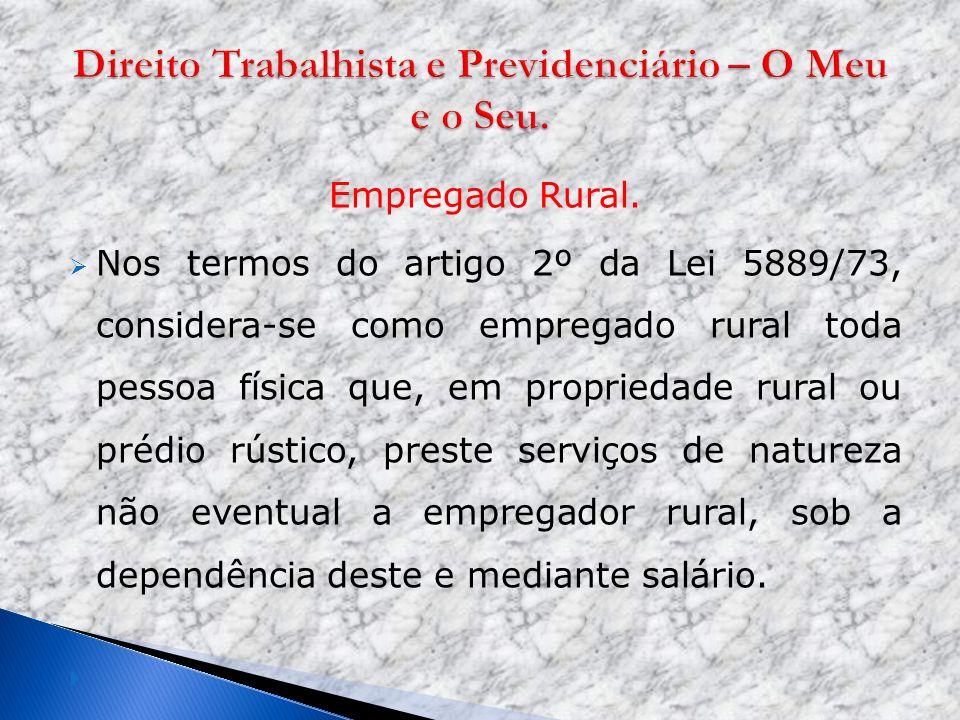 Empregado Rural. Nos termos do artigo 2º da Lei 5889/73, considera-se como empregado rural toda pessoa física que, em propriedade rural ou prédio rúst