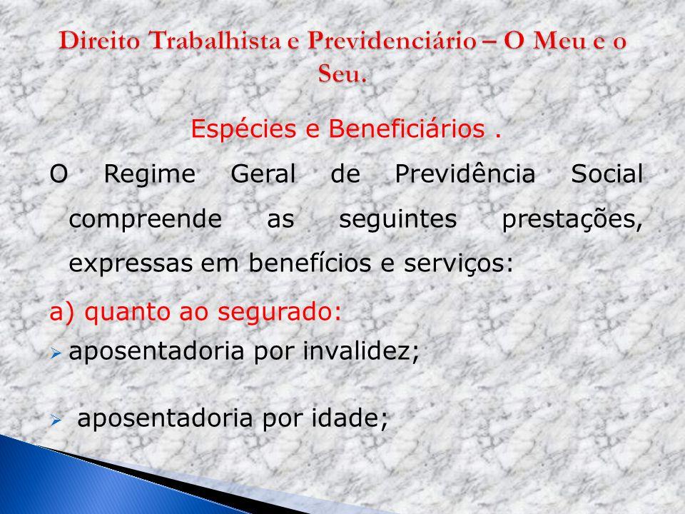 Espécies e Beneficiários. O Regime Geral de Previdência Social compreende as seguintes prestações, expressas em benefícios e serviços: a) quanto ao se
