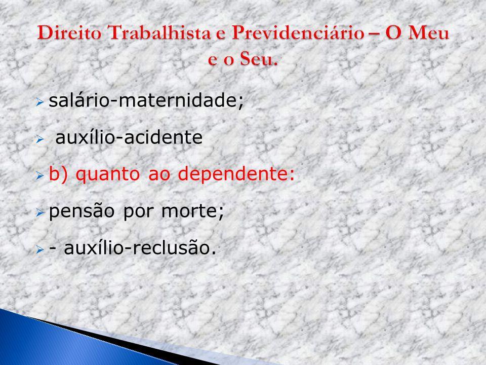 salário-maternidade; auxílio-acidente b) quanto ao dependente: pensão por morte; - auxílio-reclusão.