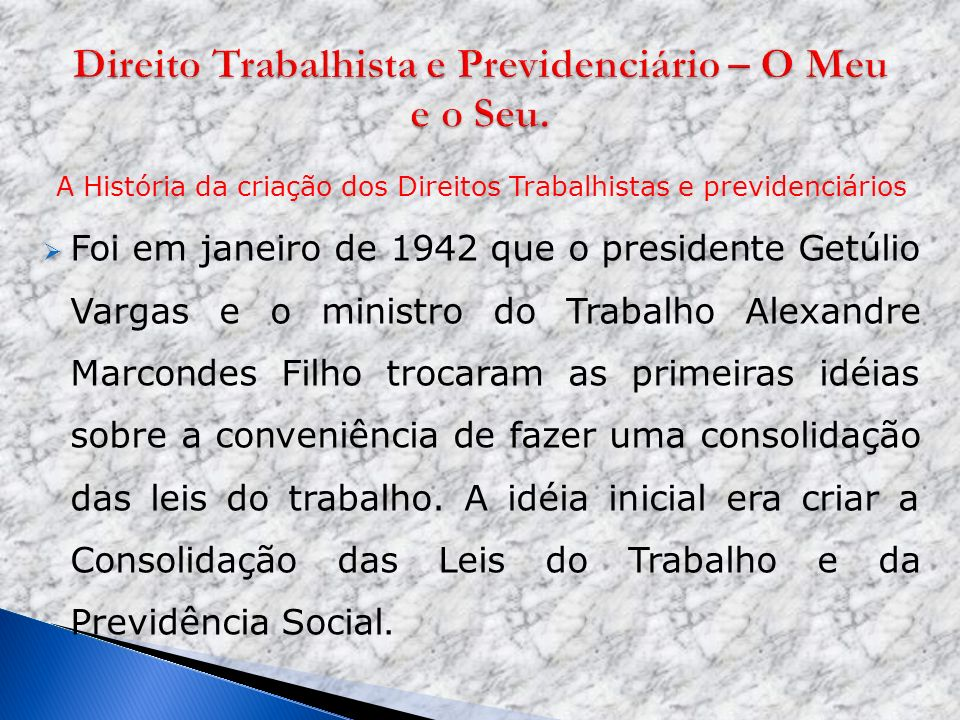 A História da criação dos Direitos Trabalhistas e previdenciários Foi em janeiro de 1942 que o presidente Getúlio Vargas e o ministro do Trabalho Alex