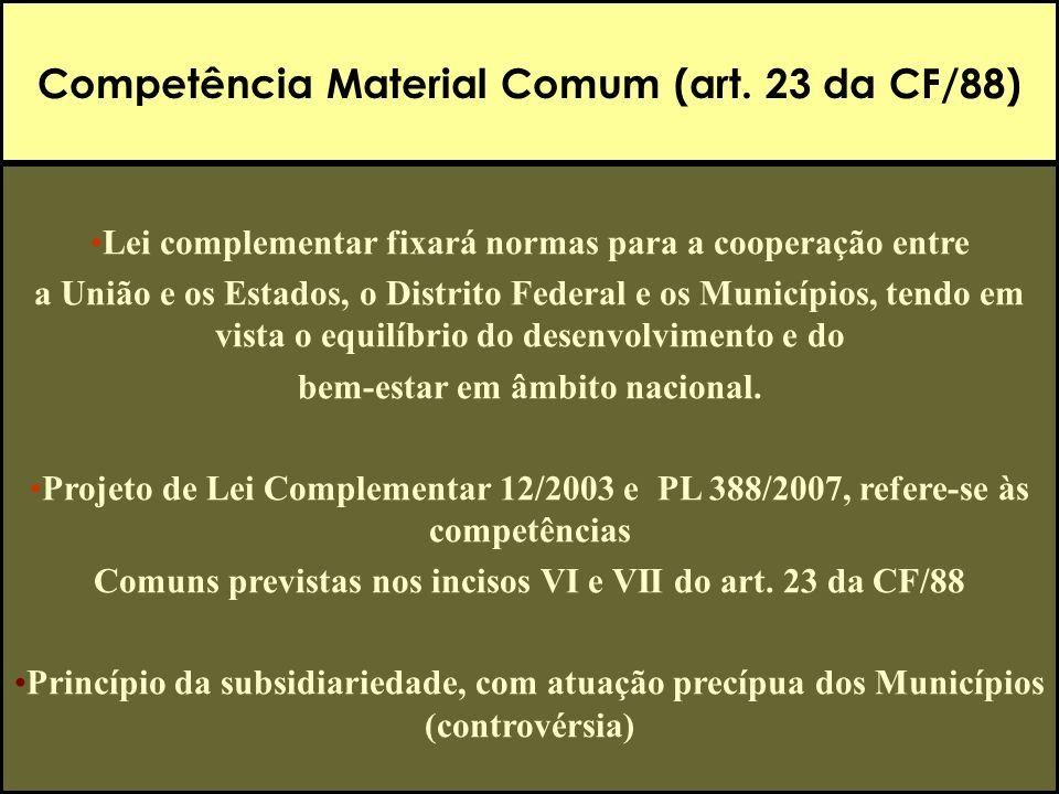 Competência Material Comum (art. 23 da CF/88) Lei complementar fixará normas para a cooperação entre a União e os Estados, o Distrito Federal e os Mun
