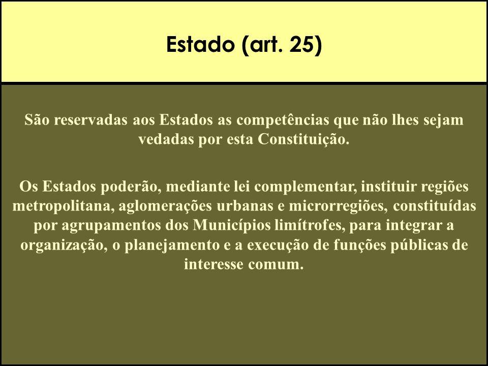 Estado (art. 25) São reservadas aos Estados as competências que não lhes sejam vedadas por esta Constituição. Os Estados poderão, mediante lei complem