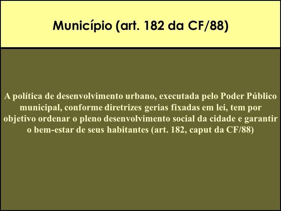 Município (art. 182 da CF/88) A política de desenvolvimento urbano, executada pelo Poder Público municipal, conforme diretrizes gerias fixadas em lei,