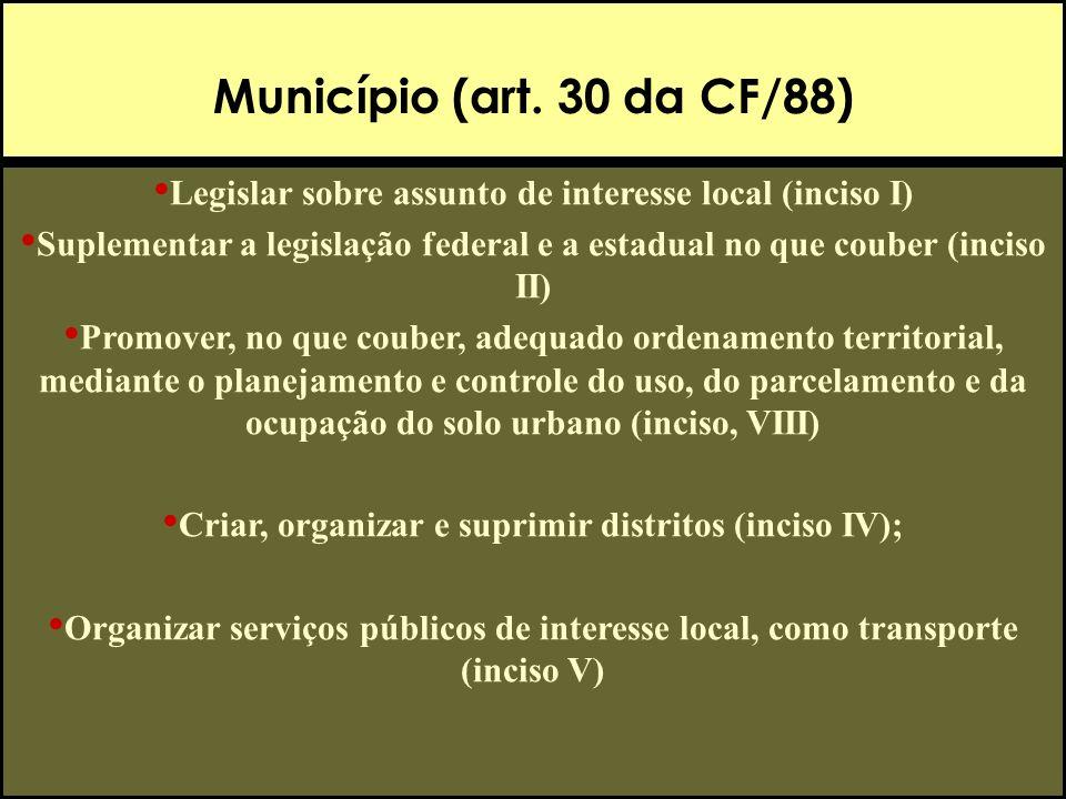Município (art. 30 da CF/88) Legislar sobre assunto de interesse local (inciso I) Suplementar a legislação federal e a estadual no que couber (inciso