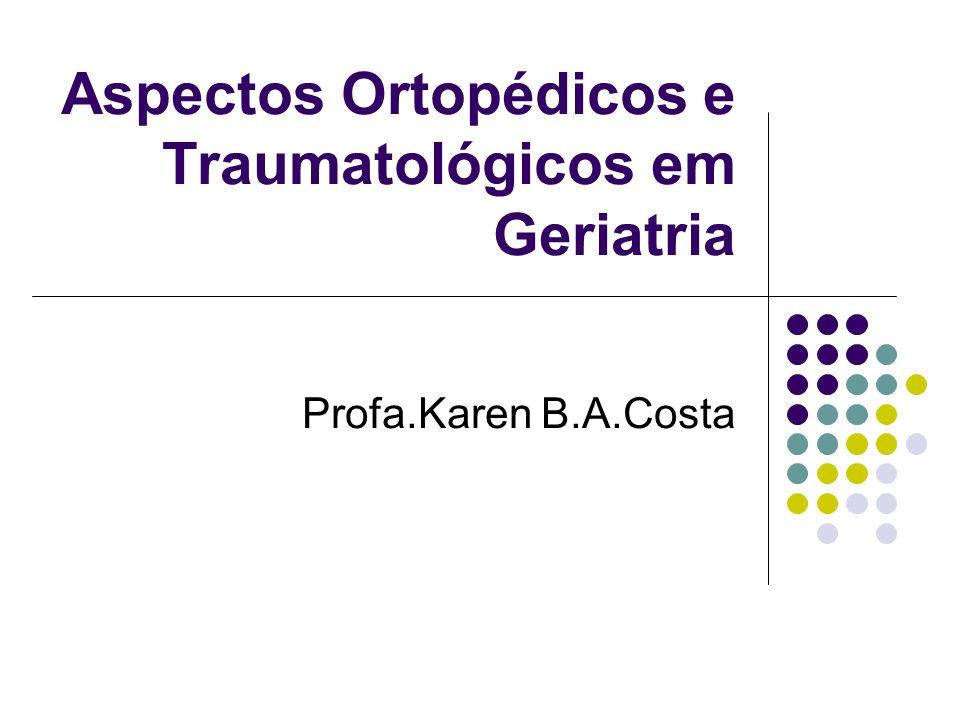 Aspectos Ortopédicos e Traumatológicos em Geriatria Profa.Karen B.A.Costa
